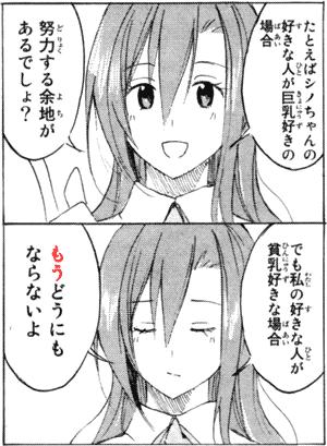例えばシノちゃんの好きな人が巨乳好きの場合努力する余地があるんでしょ?でも私の好きな人が貧乳好きな場合もうどうにもならないよ