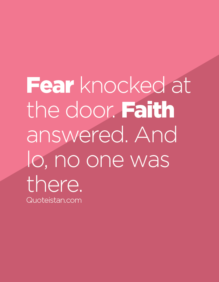 Fear knocked at the door. Faith answered. And lo, no one was there.