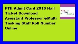 FTII Admit Card 2016 Hall Ticket Download Assistant Professor &Multi Tasking Staff Roll Number Online