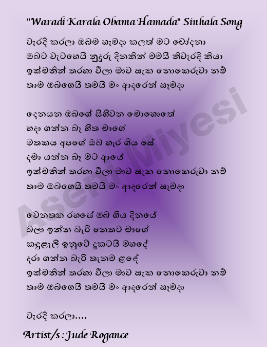 """""""Waradi Karala Obama Hamada"""" Sinhala Song   I charge it or yourself ever done wrong I am right in saying that you speak strides No doubt, if I quickly angry vīlā I love that you still begin when  Bier moment of your dreams My mind can not create Our memory as you left I can not go down again No doubt, if I quickly angry vīlā I love that you still begin when  You secretly divert a day I can not wait Nethata Kan̆duḷæli sad kid stops Can not take everywhere ḷan̆dē No doubt, if I quickly angry vīlā I love that you still begin when  Done wrong ....  Artist / s: Jude Rogance"""
