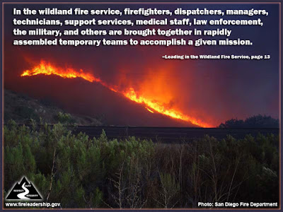 In the wildland fire service, firefighters, dispatchers, managers, technicians, support services, medical staff, law enforcement, the military, and others are brought together in rapidly assembled temporary teams to accomplish a given mission. –Leading in the Wildland Fire Service, page 13