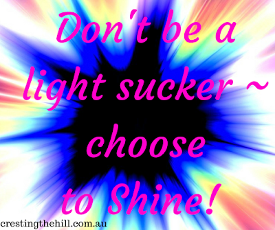 make the effort to shine light  rather than sucking it out of everyone.