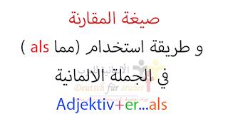 صيغة المقارنة و طريقة استخدام (مما als )  في الجملة الالمانية   .(Adjektiv+er...als)