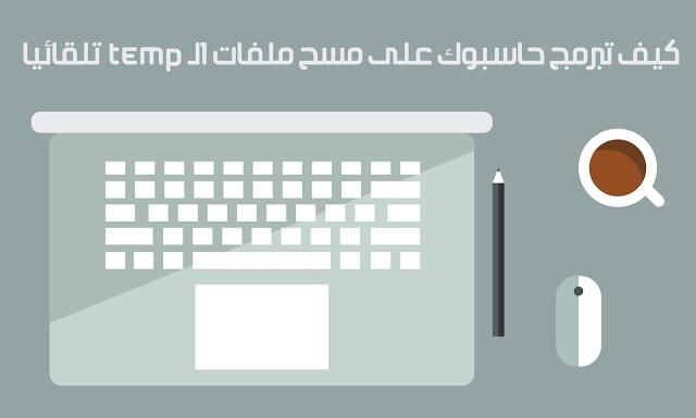 كيف تبرمج حاسبوك على حذف ملفات Temp الغير مهمة تلقائيا