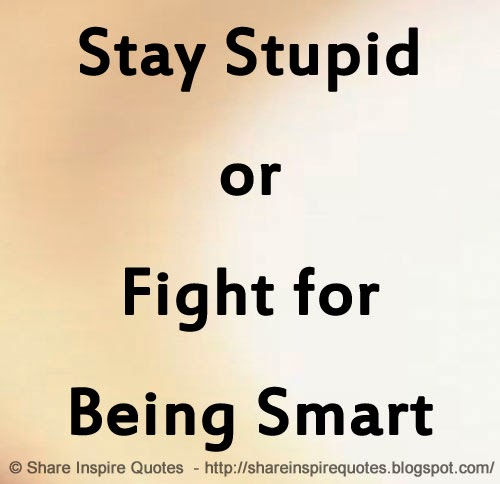 Smart Life Quotes: Stay Stupid Or Fight For Being Smart