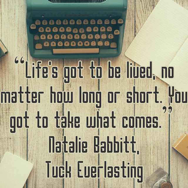 Life´s got to be lived, no matter how long or short.You got to take what comes. - Natalie Babbitt, Tuck Everlasting