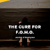 The Cure for Fear of Missing Out (F.O.M.O.)