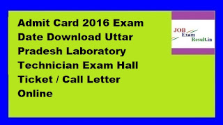 UPSSSC Lab Technician Admit Card 2016 Exam Date Download Uttar Pradesh Laboratory Technician Exam Hall Ticket / Call Letter Online