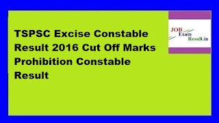 TSPSC Excise Constable Result 2016 Cut Off Marks Prohibition Constable Result