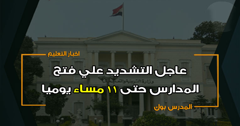 عاجل التشديد علي فتح جميع المدارس حتى 11 مساء يوميا والمخالف يعرض نفسه للمسائلة القانونية