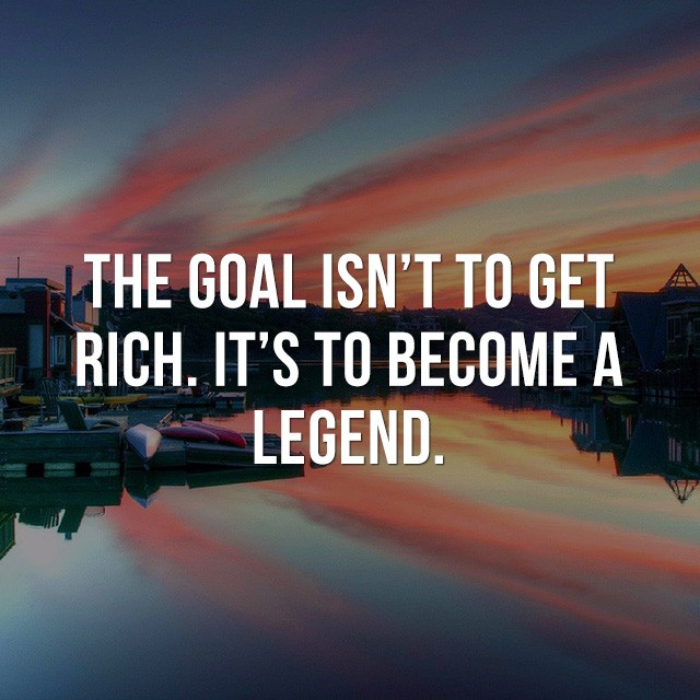 The goal isn't to get rich, it's to become a legend. - Beautiful Quotes with Pictures