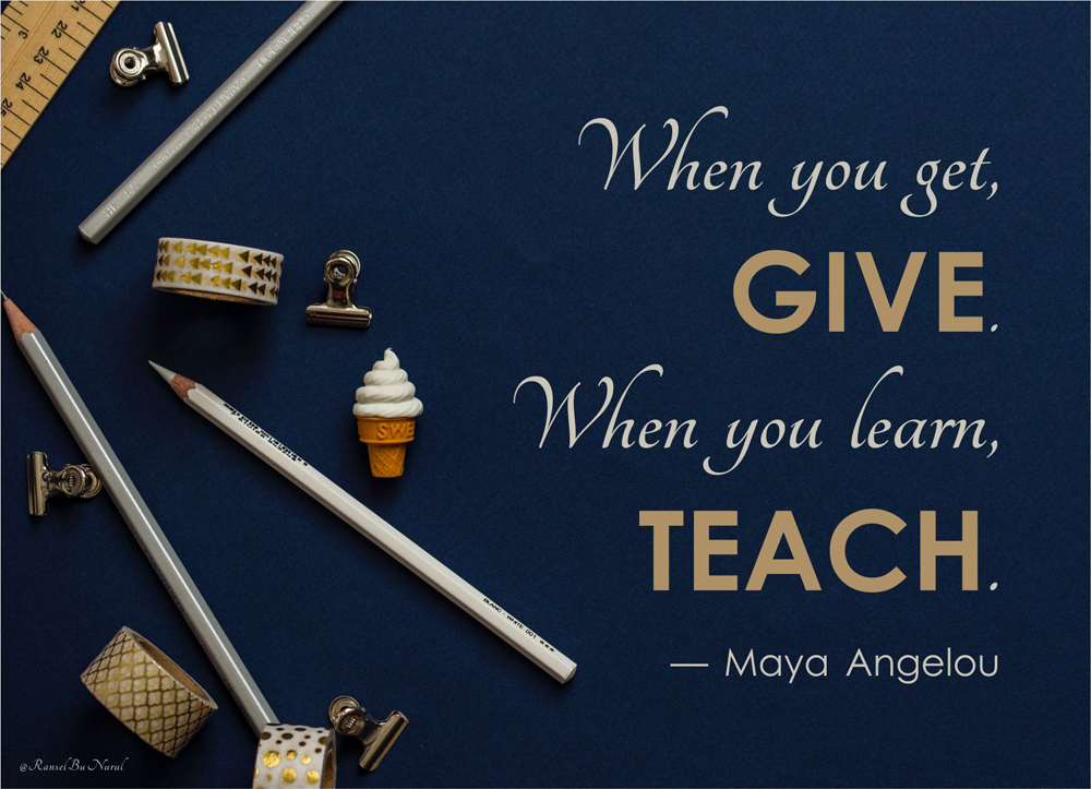 when-you-get-give-when-you-learn-teach