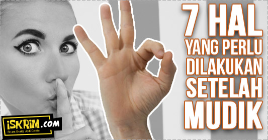 7 Hal yang Harus Segera Dilakukan Setelah Mudik Lebaran