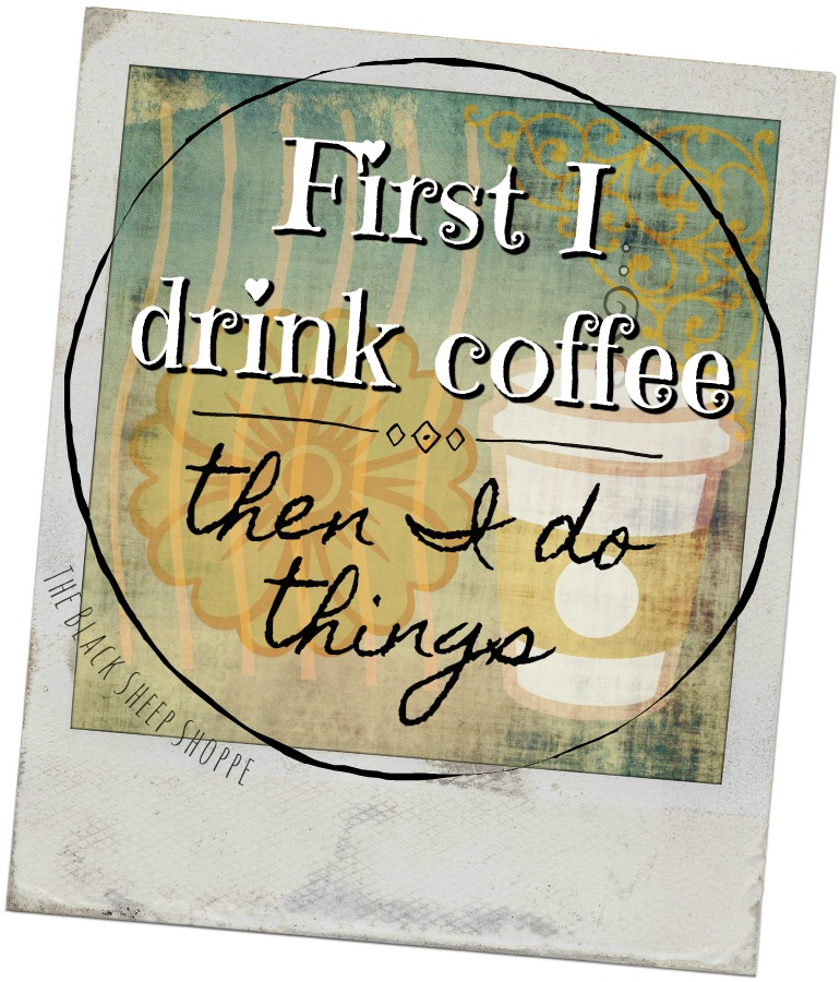 First I drink coffee, then I do things.
