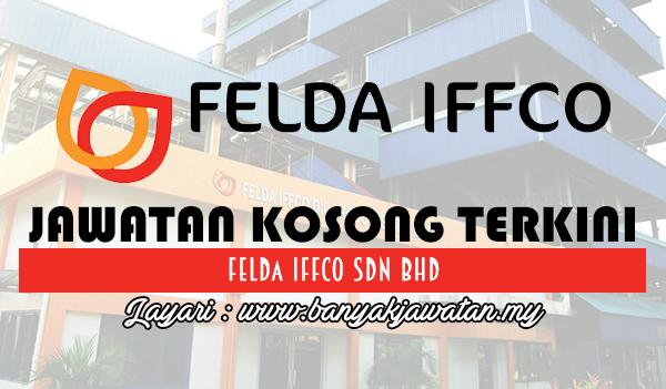 Jawatan Kosong 2017 di FELDA IFFCO Sdn Bhd www.banyakjawatan.my