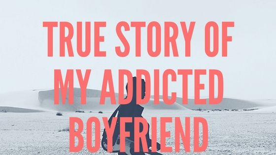 True story of my addicted boyfriend