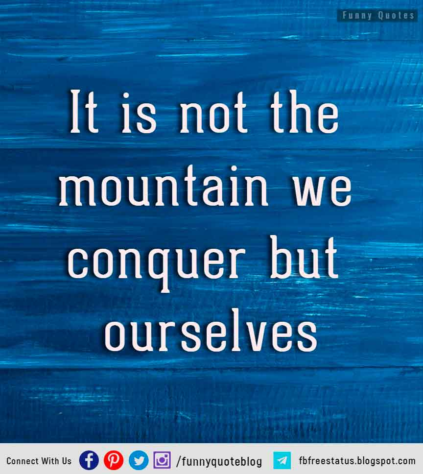 �It is not the mountain we conquer but ourselves.� � Edmund Hillary