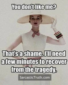 you dont like me thats a shame ill need a few minutes to recover from tragedy