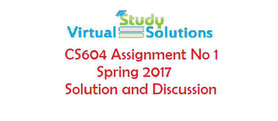 CS604 Assignment No 1 Spring 2017 - Solution and Discussion