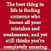 The best thing in life is finding someone who knows all your mistakes and weaknesses, and yet still thinks you're completely amazing.