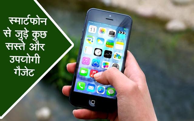 Some cheap and useful gadgets for smartphones, स्मार्टफोन से जुड़े कुछ सस्ते और उपयोगी गैजेट