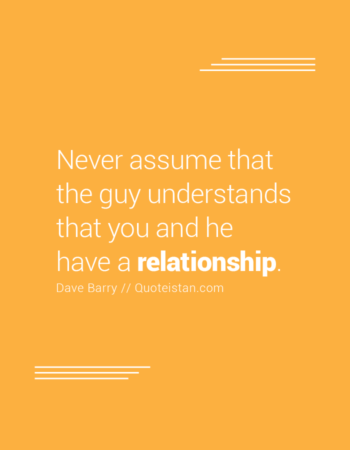 Never assume that the guy understands that you and he have a relationship.