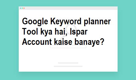 Google Keyword Planner kya hai, ispar Account kaise banaye?