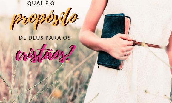 Qual é o propósito de Deus para os cristãos? O que Deus espera de nós?