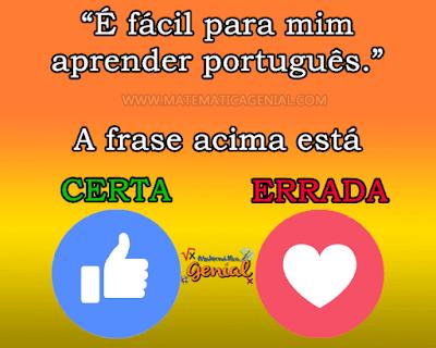 """A frase: """"É fácil para mim aprender português"""" está:"""