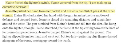 """Elaine flicked the lighter's switch. Flame wavered from the tip. """"I am making an executive decision!"""" Jeanette pulled her hand from her pocket and hurled a handful of peas at the other woman."""