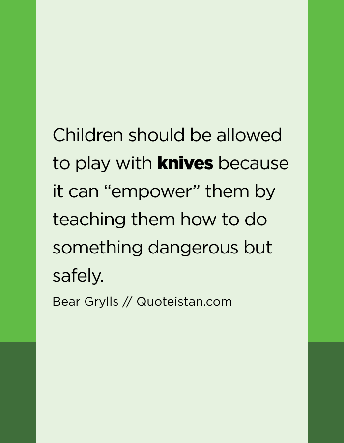 "Children should be allowed to play with knives because it can ""empower"" them by teaching them how to do something dangerous but safely."