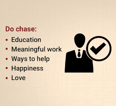 Do chase: Education, meaningful work, ways to help, happiness, love.