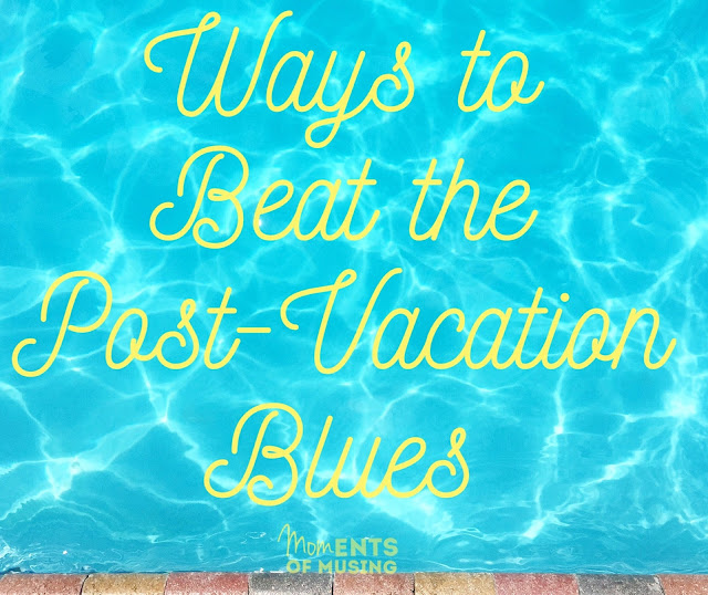 ways to beat the post vacation blues moments of musing