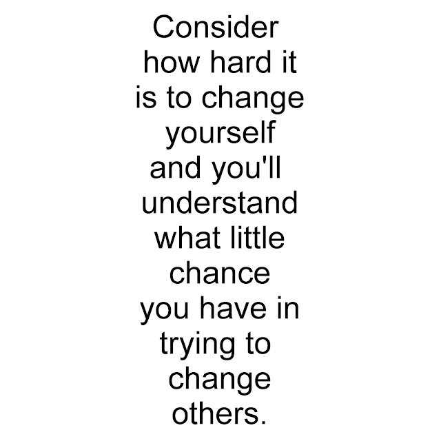 Consider how hard it is to change yourself and you´ll understand what little chance you have in trying to change others.