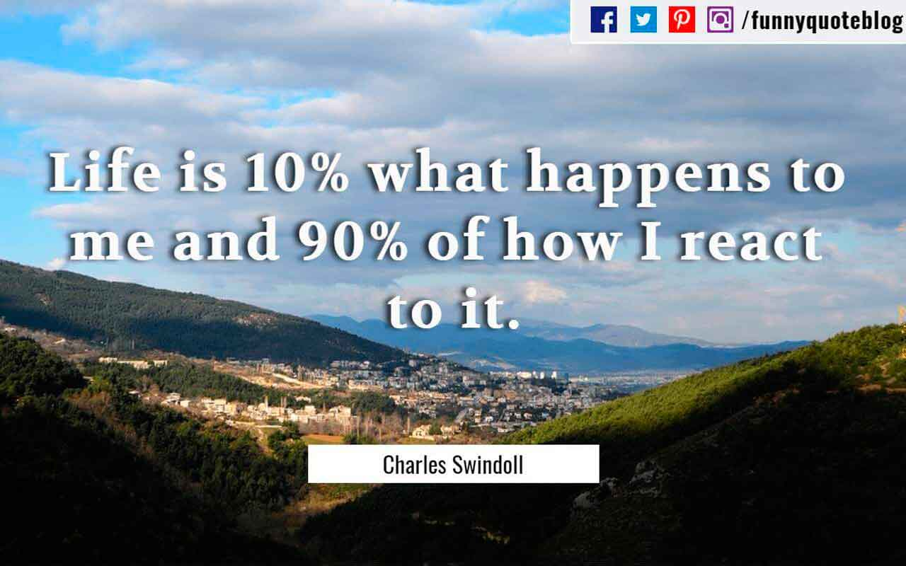 Life is 10% what happens to me and 90% of how I react to it. ― Charles Swindoll Quote