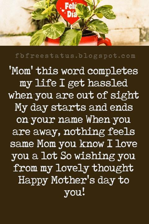 happy mothers day text messages, 'Mom' this word completes my life I get hassled when you are out of sight My day starts and ends on your name When you are away, nothing feels same Mom you know I love you a lot So wishing you from my lovely thought Happy Mother's day to you!