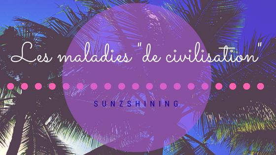 http://sunzshining.blogspot.com/2017/01/les-maladies-de-civilisation.html