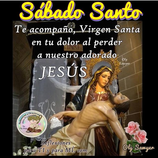 SÁBADO SANTO Te acompaño, Virgen Santa en tu dolor al perder a nuestro adorado JESÚS