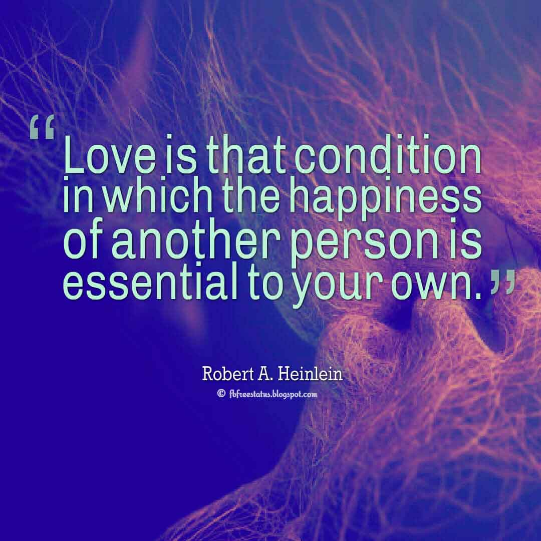 'Love is that condition in which the happiness of another person is essential to your own.' ― Robert A. Heinlein quotes about love