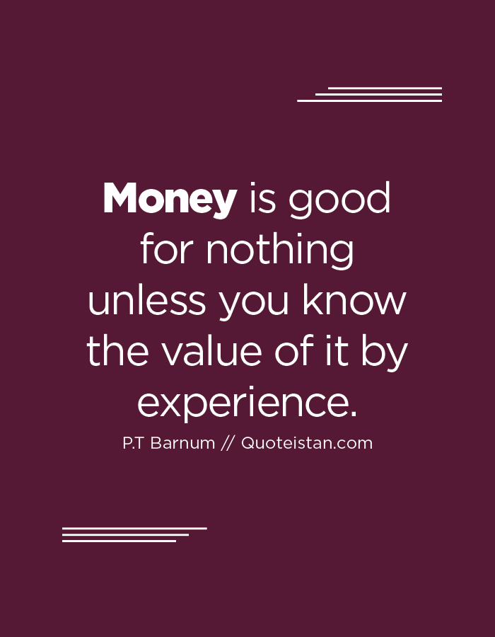 Money is good for nothing unless you know the value of it by experience.