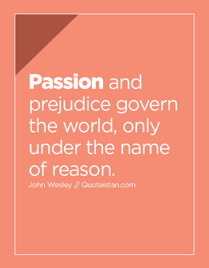 Passion and prejudice govern the world, only under the name of reason.