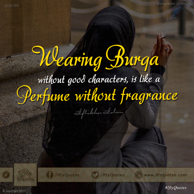 Ifty Quotes: Wearing Burqa without good characters is like a perfume without fragrance.  - Iftikhar Islam
