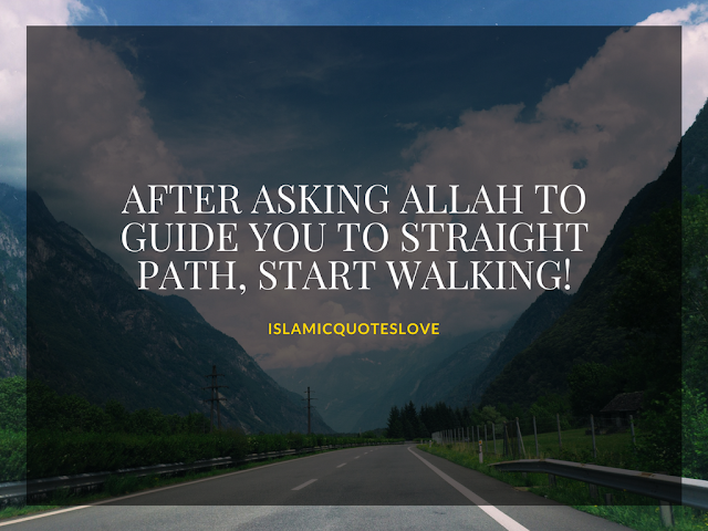 After asking ALLAH to guide you to straight path, start walking!