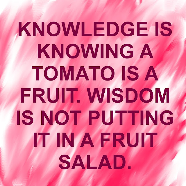 Knowledge is knowinga tomato is a fruit. Wisdom is not putting it in a fruit salad.