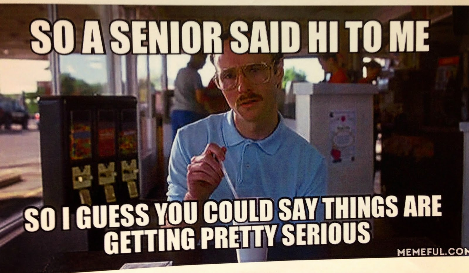 So a senior said hi to me... high school humor