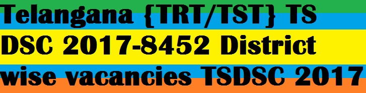 Telangana {TRT/TST} TS DSC 2017-8452 District wise vacancies TSDSC 2017