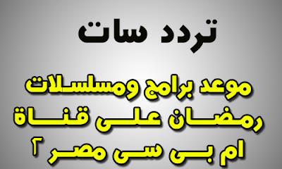 مواعيد برامج ومسلسلات رمضان 2018 على قناة ام بى سى مصر 2