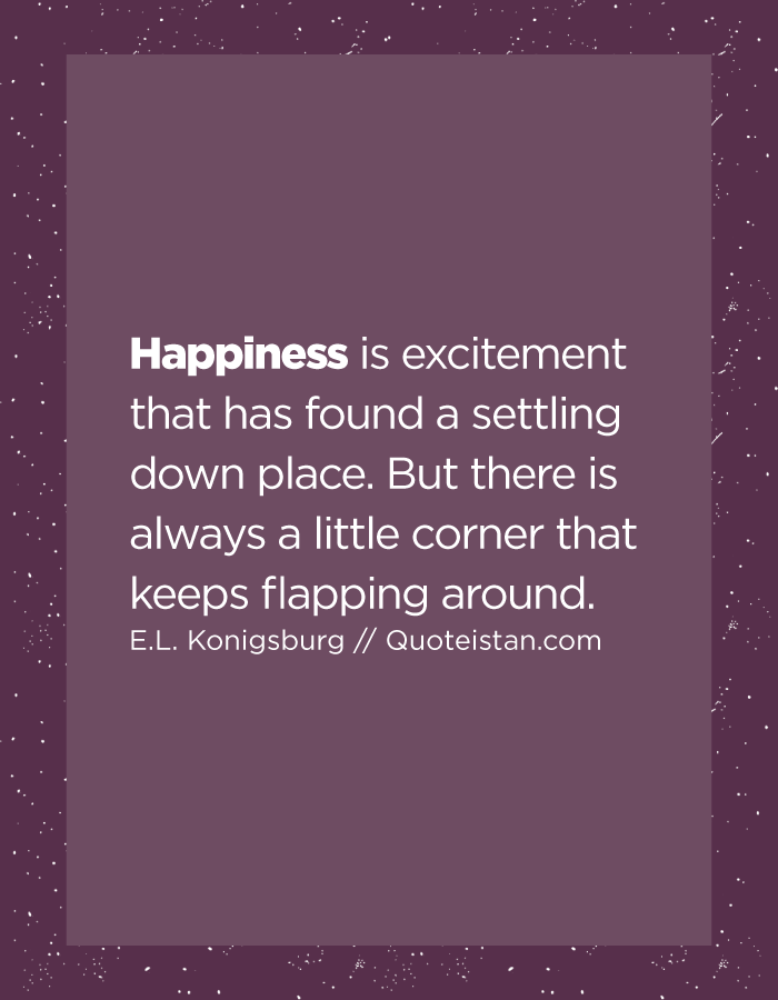 Happiness is excitement that has found a settling down place. But there is always a little corner that keeps flapping around.