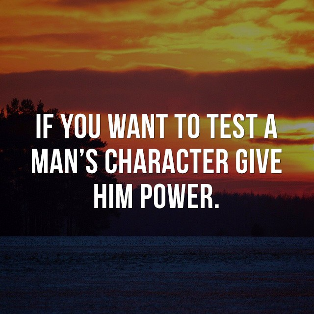 If you want to test a man's character, give him power. - Good Picture Quotes