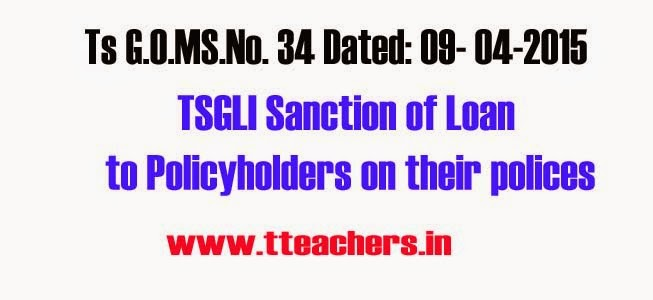 Go.No 34 TSGLI Sanction of Loan to Policyholders on their polices,Telangana State Government Life Insurance Scheme – Sanction of Loan to Policyholders on their polices – Collection of expected interest of Loan – Orders-G.O.MS.No. 34 Dated: 09- 04-2015 –Issued.